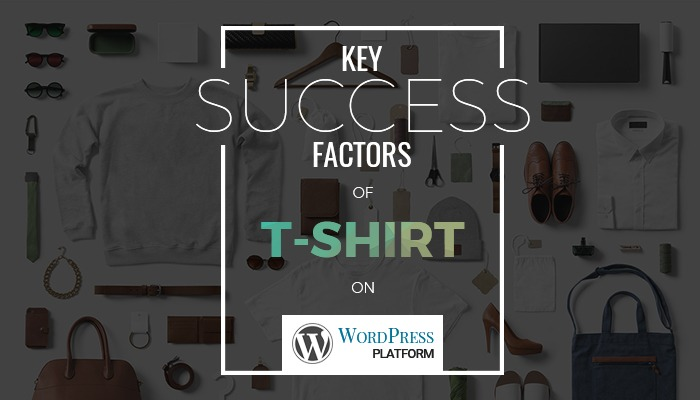 Key success factors of WordPress T-shirt design solution on WordPress platform (part 1)