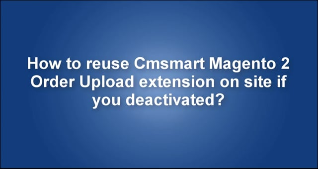How to reuse Cmsmart Magento 2 Order upload extension if you deactivated on site?